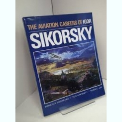 THE AVIATION CAREERS OF IGOR SIKORSKY - DOROTHY COCHRANE  (CARTE IN LIMBA ENGLEZA)