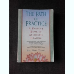THE PATH OF PRACTICE, A WOMAN'S BOOK OF AYURVEDIC HEALING - BRI. MAYA TIWARI  (CARTE IN LIMBA ENGLEZA)