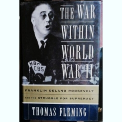 THE WAR WITHIN WORLD WAR II - FRANKLIN DELANO ROOSEVELT AND THE STRUGGLE FOR SUPREMACY- THOMAS FLEMING