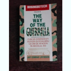 THE WAY OF THE GUERRILLA. CUM SA DOBANDESTI SUCCES SI ECHILIBRU CA OM DE AFACERI IN SECOLUL XXI - JAY CONRAD LEVINSON