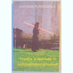 TRADITIE SI LIBERTATE IN SPIRITUALITATEA ORTODOXA de ANTONIE PLAMADEALA , 1995