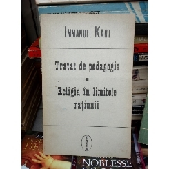 TRATAT DE PEDAGOGIE, RELIGIA IN LIMITELE RATIUNII , IMMANUEL KANT