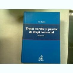 TRATAT TEORETIC SI PRACTIC DE DREPT COMERCIA - ION TURCU  VOL.I