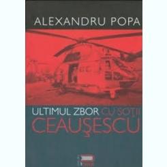 ULTIMUL ZBOR CU SOTII CEAUSESCU - ALEXANDRU POPA