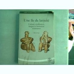 UNE ILE DE LATINITE. CULTURE, CIVILISATION, LANGUE ET LITTERATURE ROUMAINES - MIRCEA GOGA  (DEDICATIE)