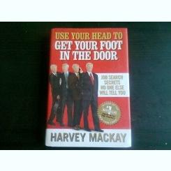 USE YOUR HEAD TO GET YOUR FOOT IN THE DOOR - HARVEY MACKAY  (CARTE IN LIMBA ENGLEZA)