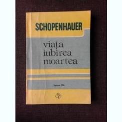 VIATA, IUBIREA, MOARTEA - SCHOPENHAUER