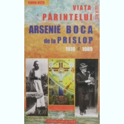 VIATA PARINTELUI ARSENIE BOCA DIN PRISLOP 1910-1989 - FLORIN DUTU
