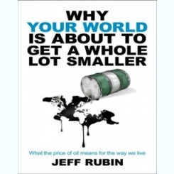 WHY YOUR WORLD IS ABOUT TO GET A WHOLE LOT SMALLER - JEFF RUBIN (CARTE IN LIMBA ENGLEZA)