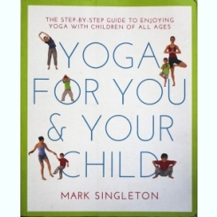 YOGA FOR YOU AND YOUR CHILD, MARK SINGLETON (CARTE IN LIMBA ENGLEZA)