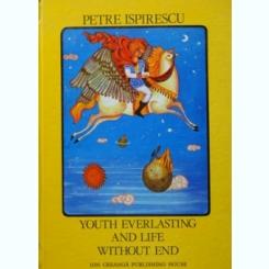 YOUTH EVERLASTING AND LIFE WITHOUT END - PETRE ISPIRESCU  (EDITIE IN LIMBA ENGLEZA A POVESTII TINERETE FARA BATRANETE SI VIATA FARA DE MOARTE)