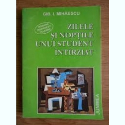 ZILELE SI NOPTILE UNUI STUDENT INTARZIAT-GIB I. MIHAESCU
