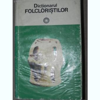 DICTIONARUL FOLCLORISTILOR - IORDAN DATCU SI SC. STROESCU BUCURESTI 1979
