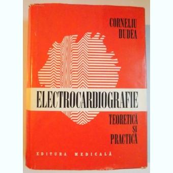 ELECTROCARDIOGRAFIE TEORETICA SI PRACTICA BUCURESTI 1981-PROF.DR.CORNELIU DUDEA