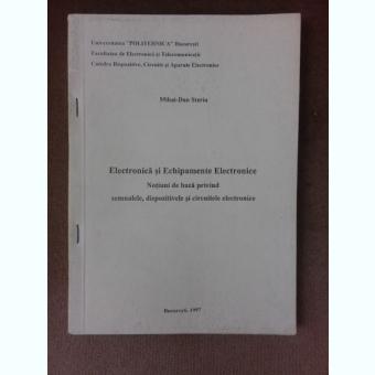 Electronica si echipamente Electronice, notiuni de baza privind semnalele, dispozitivele si circuitele electronice - Mihai Dan Steriu