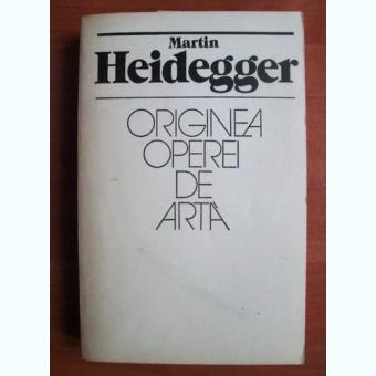 ORIGINEA OPEREI DE ARTA - MARTIN HEIDEGGER