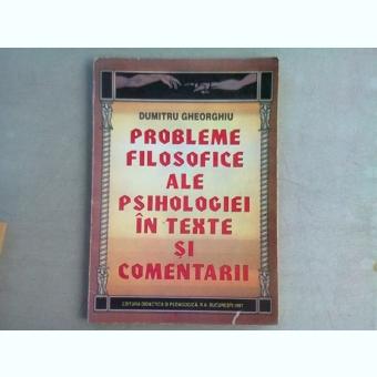 PROBLEME FILOSOFICE ALE PSIHOLOGIEI IN TEXTE SI COMENTARII - DUMITRU GHEORGHIU