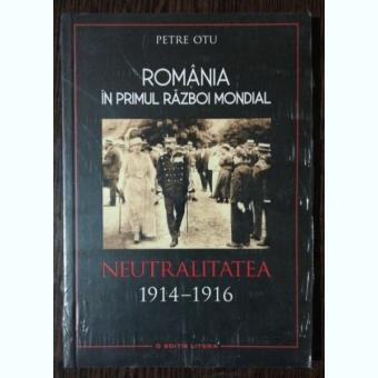 ROMANIA IN PRIMUL RAZBOI MONDIAL NEUTRALITATEA 1914-1916 - PETRE OTU