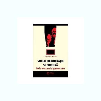 SOCIAL DEMOCRATIE SI CULTURA, DE LA MARXISM LA POSTMARXISM - ALEXANDRU MAMINA