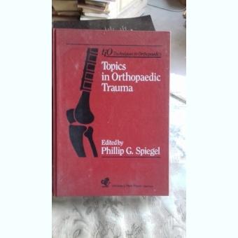 TECHNIQUES IN ORTHOPAEDICS. TOPICS IN ORTHOPAEDIC TRAUMA - PHILLIP G. SPIEGEL  (TEHNICI DE ORTOPEDIE. TRAUMA ORTOPEDICA)
